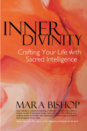 Inner Divinity: Crafting Your Life With Sacred Intelligence, Mara Bishop's book, helps you rediscover your intuitive instincts and keys to finding peace, power and a life you love